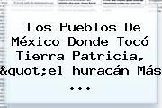 """http://tecnoautos.com/wp-content/uploads/imagenes/tendencias/thumbs/los-pueblos-de-mexico-donde-toco-tierra-patricia-quotel-huracan-mas.jpg Huracan Patricia 2015. Los pueblos de México donde tocó tierra Patricia, """"el huracán más ..., Enlaces, Imágenes, Videos y Tweets - http://tecnoautos.com/actualidad/huracan-patricia-2015-los-pueblos-de-mexico-donde-toco-tierra-patricia-quotel-huracan-mas/"""