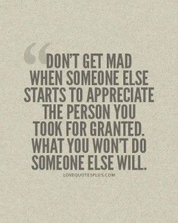 Don't get mad when someone else starts to appreciate the person you took for granted