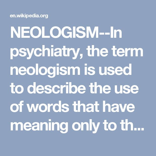 NEOLOGISM--In psychiatry, the term neologism is used to describe the use of words that have meaning only to the person who uses them, independent of their common meaning. This tendency is considered normal in children, but in adults it can be a symptom of psychopathy or a thought disorder (indicative of a psychotic mental illness, such as schizophrenia). People with autism  also may create neologisms.