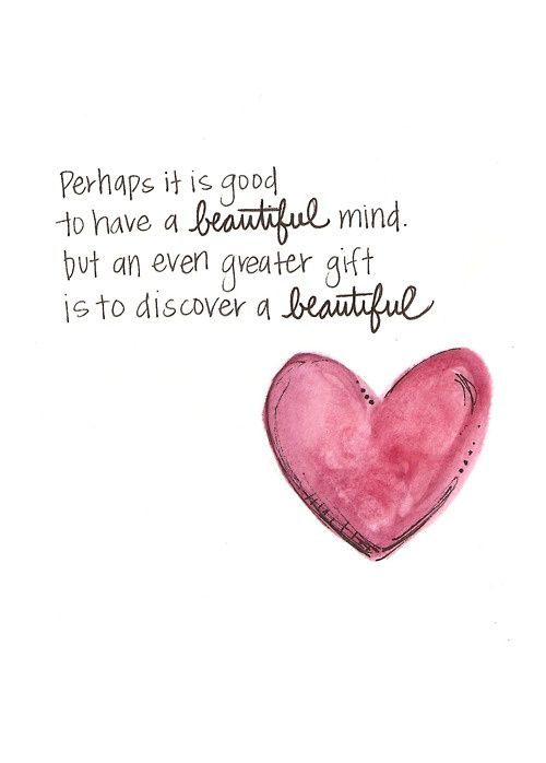 """""""Perhaps it is good to have a beautiful mind, but an even greater gift is to discover a beautiful heart."""""""