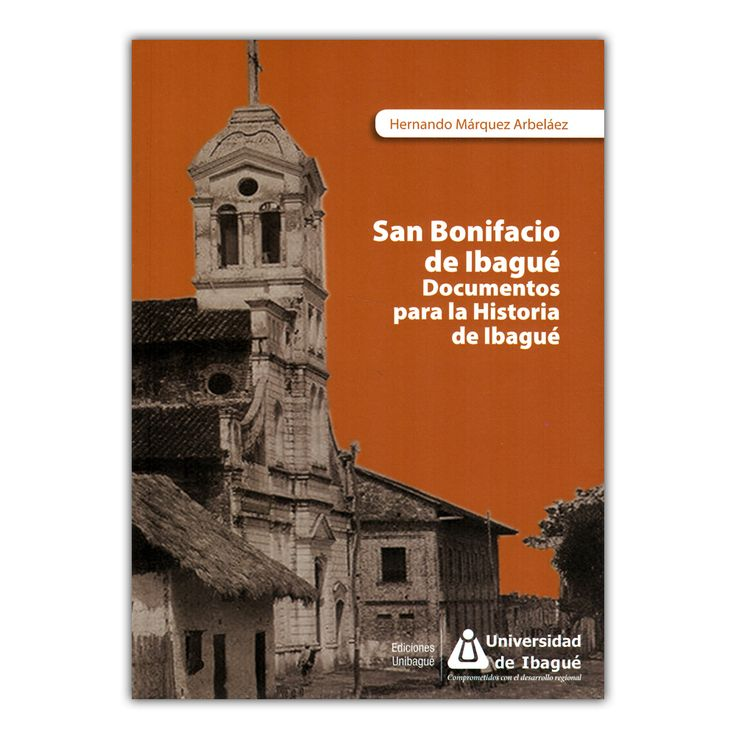 San Bonifacio de Ibagué. Documentos para la historia de Ibagué  – Hernando Márquez Arbeláez – Universidad de Ibagué www.librosyeditores.com Editores y distribuidores.