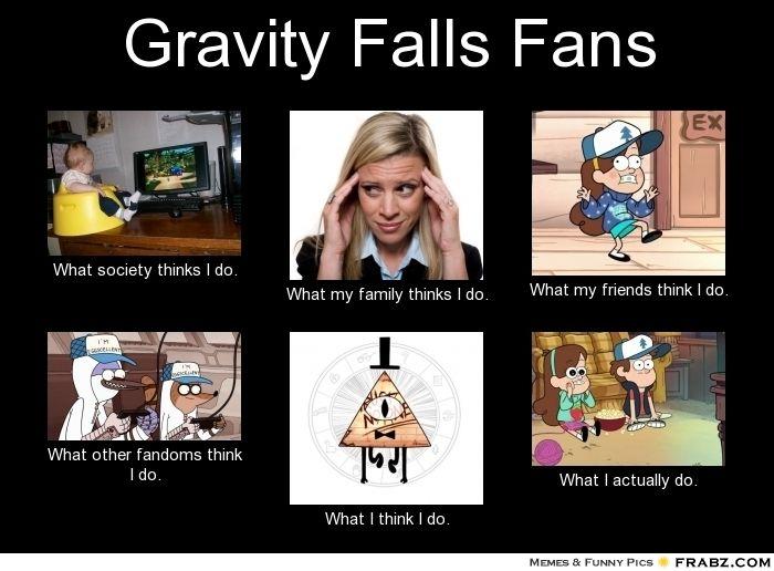 Gravity Falls Fans... - Meme Generator What i do