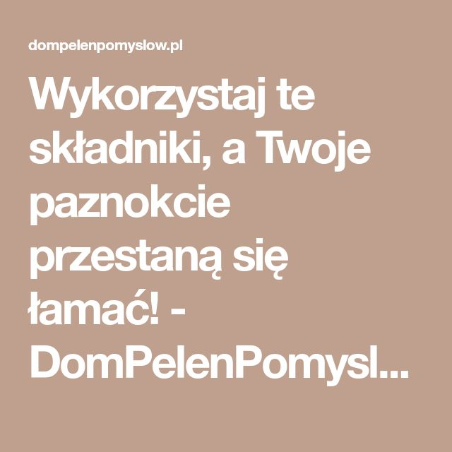 Wykorzystaj te składniki, a Twoje paznokcie przestaną się łamać! - DomPelenPomyslow.pl