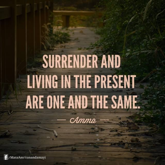 """""""Surrender and living in the present are one and the same."""" - Amma (Mata Amritanandamayi)"""