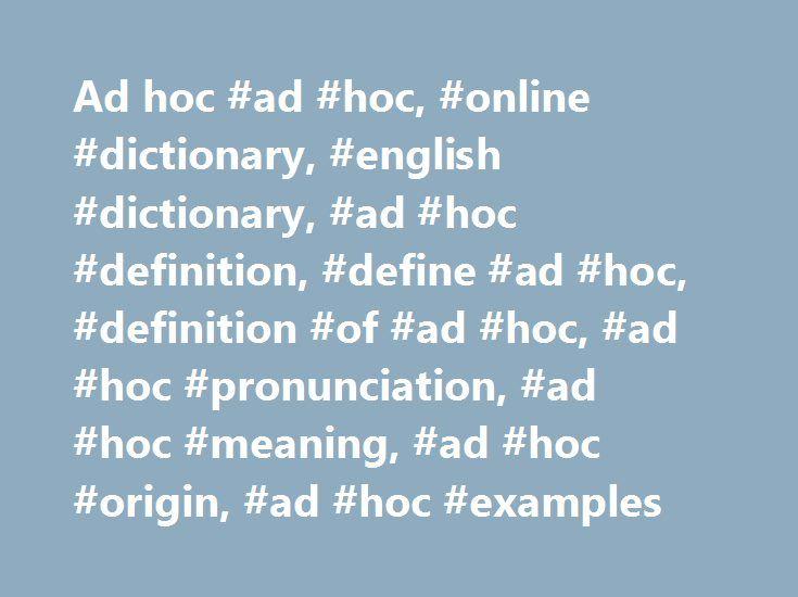Ad hoc #ad #hoc, #online #dictionary, #english #dictionary, #ad #hoc #definition, #define #ad #hoc, #definition #of #ad #hoc, #ad #hoc #pronunciation, #ad #hoc #meaning, #ad #hoc #origin, #ad #hoc #examples http://lesotho.nef2.com/ad-hoc-ad-hoc-online-dictionary-english-dictionary-ad-hoc-definition-define-ad-hoc-definition-of-ad-hoc-ad-hoc-pronunciation-ad-hoc-meaning-ad-hoc-origin-ad-hoc-ex/  ad hoc ad hoc in Culture Expand ad hoc [(ad hok. ad hohk )] A phrase describing something created…