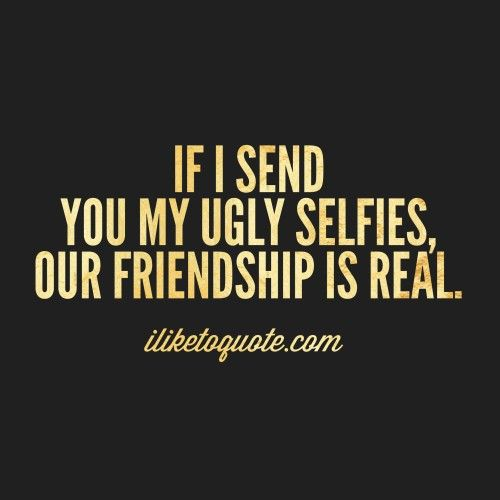 If I send you my ugly selfies, our friendship is real.