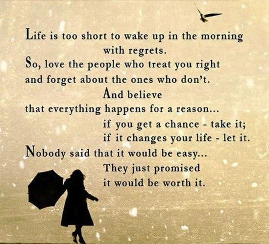 人生は短い。だから後悔と共に朝を迎えてはいけない。 あなたを大事にしてくれる人を愛し、それ以外の人のことはもうは忘れよう。 そして、この世に起きるすべてのことには理由があると信じること… 目の前にチャンスがきたら逃さないで。たとえそれが生活を大きく変えるとしても、ためらわずに進もう。 苦しく大変なことがあるかもしれないけれど、そこに賭ける価値は絶対にあるから。