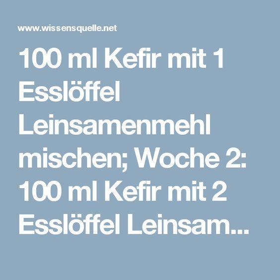 100 ml Kefir mit 1 Esslöffel Leinsamenmehl mischen; Woche 2: 100 ml Kefir mit 2 Esslöffel Leinsamenmehl mischen; Woche 3: 150 ml Kefir mit 3 Esslöffel Leinsamenmehl
