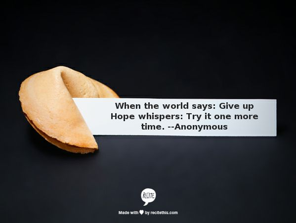 When the world says give up, hope says try one more time...