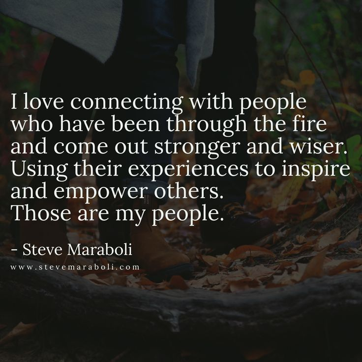 I love connecting with people who have been through the fire and come out stronger and wiser. Using their experiences to inspire and empower others. Those are my people. - Steve Maraboli