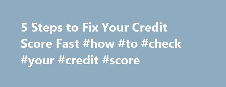 5 Steps to Fix Your Credit Score Fast #how #to #check #your #credit #score http://credit-loan.remmont.com/5-steps-to-fix-your-credit-score-fast-how-to-check-your-credit-score/  #fix my credit score # 5 Steps to Fix Your Credit Score Fast I ve been lucky to have a solid credit score for quite some time now (around 750 last time I checked). I know that once I graduated college, I was on the verge of letting my credit score slip really fast. Luckily, […]