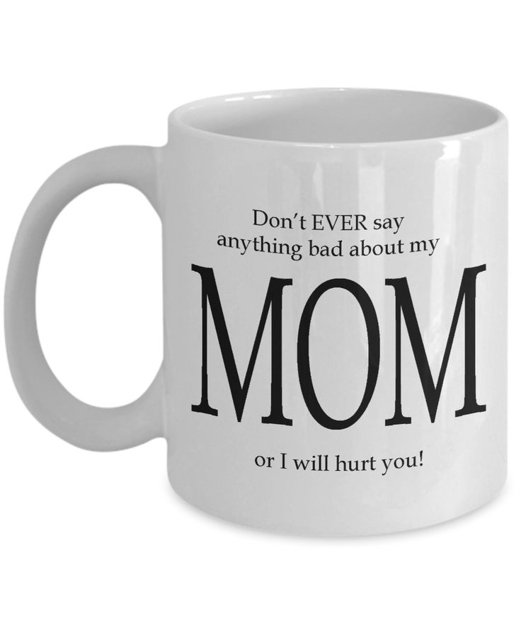 Love your Mother?  Looking for the perfect Mother's Day Gift Idea? Made especially for Mom, this unique funny coffee mug will make everyone laugh.  If you are looking for a gift that your Mother will absolutely adore, then check out this one - Don't EVER say anything bad about my MOM or I will hurt you! Absolutely hilarious!