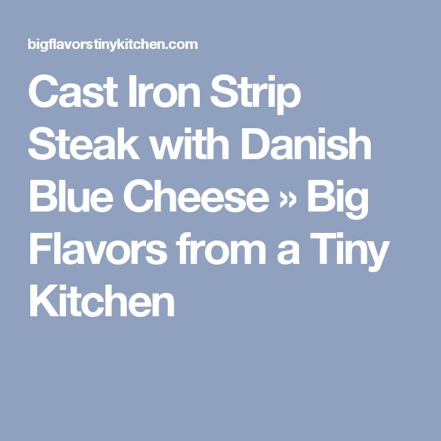 Cast Iron Strip Steak with Danish Blue Cheese » Big Flavors from a Tiny Kitchen
