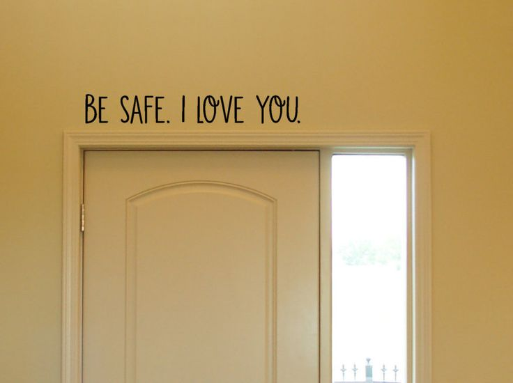 Available for purchase is Be safe. I Love you. in vinyl art.  Great above the door so you are see it before you leave the house to do something amazing.  You will receive: - 1 Be safe. I Love You. piece - Sizes 12 wide X 2 tall 22 wide X 3 tall 30 wide X 4 tall - Easy to follow instructions  Want a