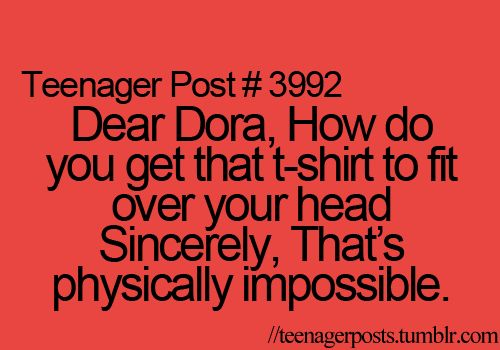 """""""Dear Dora. How do you get that t-shirt to fit over your head? Sincerely, that's physically impossible.""""  http://teenagerposts.tumblr.com/page/14"""