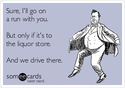 Sure, I'll go on a run with you. But only if it's to the liquor store. And we drive there. Lmao!!!
