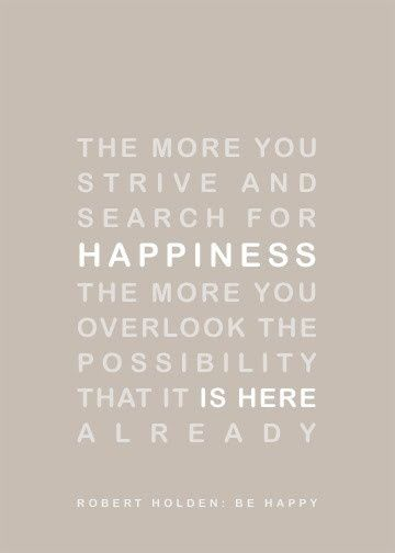 The more you strive and search for happiness, the more you overlook the possibility that it is here already. - Robert Holden