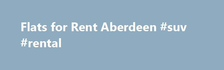 Flats for Rent Aberdeen #suv #rental http://rentals.nef2.com/flats-for-rent-aberdeen-suv-rental/  #flats rent # Don't miss out. Tell local estate agents what you're looking for: Select Agents Bain Property Agency 01224 645500 Martin & Co (Aberdeen) 01224 379424 Grant Property (Dundee) 01382 203838 Murray & Currie 0131 629 3877 Babs Buglass Leasing 01330 538026 Your Move (Elgin) 01343 208006 Homes & Whatson 0141 353 1291 ABZ Property Investment Leasing 01224 379492 Aberdeenshire Leasing 0800…