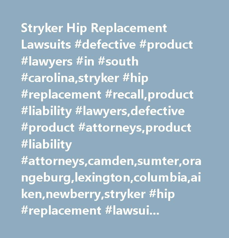 Stryker Hip Replacement Lawsuits #defective #product #lawyers #in #south #carolina,stryker #hip #replacement #recall,product #liability #lawyers,defective #product #attorneys,product #liability #attorneys,camden,sumter,orangeburg,lexington,columbia,aiken,newberry,stryker #hip #replacement #lawsuits,mass #tort #stryker #recall…