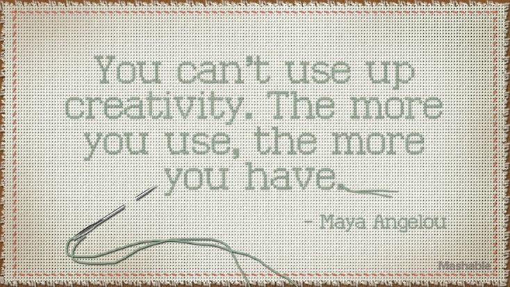 """You can't use up creativity. The more you use, the more you have."""