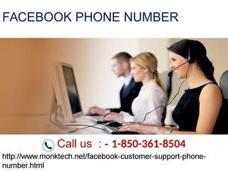 How Will Facebook Phone Number Root Out Technical Bugs? 1-850-361-8504 Yes, our Facebook Phone Number team really plays a vital role in sorting out the technical glitches faced by the users while using Facebook. For getting our technical assistance, you just need to dial our toll free number 1-850-361-8504. By calling, you can get in touch with our technical team and get our premium services at anytime. For more visit us our website for anytime…