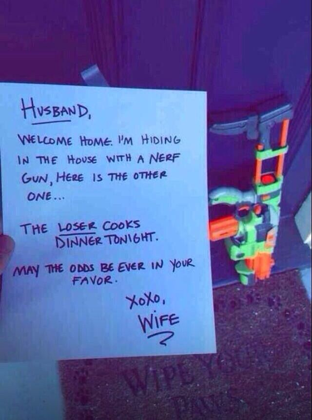 Husband nerf gun war, loser cooks dinner. - haha this is awesome.