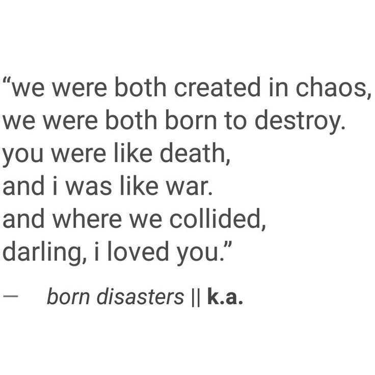 """""""We were both created in chaos, we were both born to destroy. You were like death, and I was like war. And where we collided, darling, I loved you."""""""