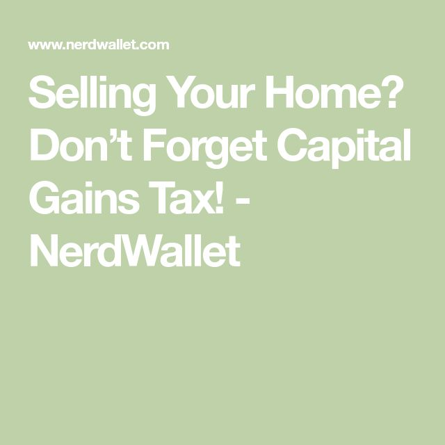 Selling Your Home? Don't Forget Capital Gains Tax! - NerdWallet