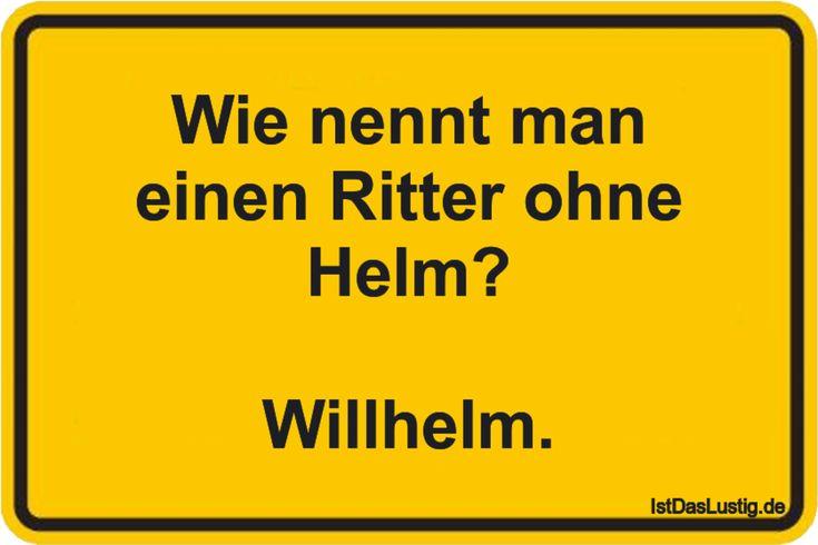 Wie nennt man einen Ritter ohne Helm? Willhelm. ….