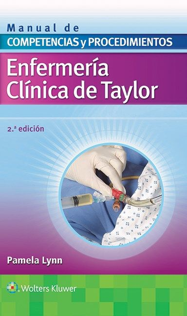Enfermería Clínica de Taylor : manual de Competencias y Procedimientos / Pamela Lynn.-- Madrid : Wolters Kluwer/Lippincott Williams & Wilkins, 2016.