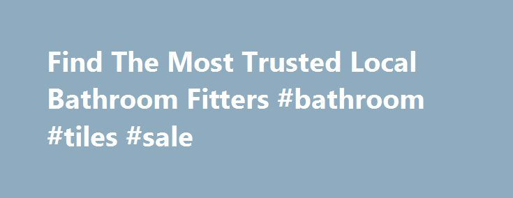 Find The Most Trusted Local Bathroom Fitters #bathroom #tiles #sale http://bathroom.remmont.com/find-the-most-trusted-local-bathroom-fitters-bathroom-tiles-sale/  #bathroom fitters Bathroom Fitters Bathrooms really help to make a home they create a luxurious atmosphere in which you can relax. The average family of four spends 546 hours a year in their bathroom(s), accounting for half an hour per adult and fifteen minutes per child per day. Of course, if you have teenagers, you […]