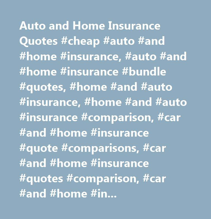 Auto and Home Insurance Quotes #cheap #auto #and #home #insurance, #auto #and #home #insurance #bundle #quotes, #home #and #auto #insurance, #home #and #auto #insurance #comparison, #car #and #home #insurance #quote #comparisons, #car #and #home #insuranc