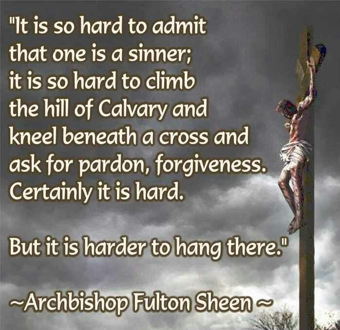 """It is so hard to admit that one is a sinner; it is so hard to climb the hill of Calvary & kneel beneath a cross & ask for pardon, forgiveness. Certainly it is hard. But it is harder to hang there."" - Archbishop Fulton Sheen -"