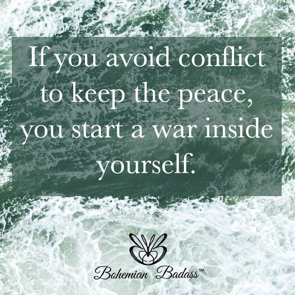 If you avoid conflict to keep the peace, you start a war inside yourself.