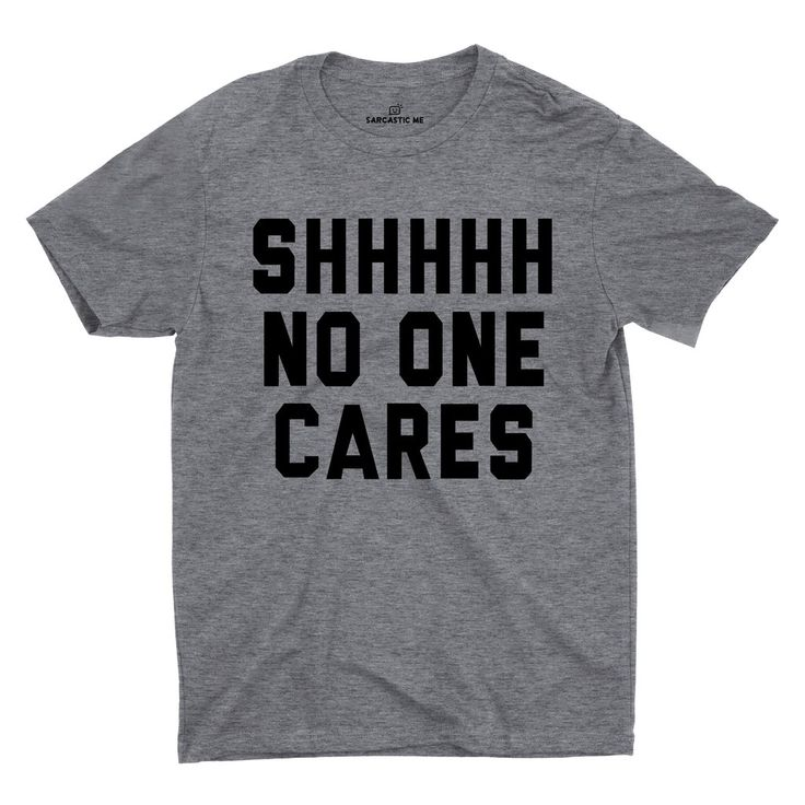 Shhhhh No One Cares Gray Unisex T-shirts | Sarcastic ME
