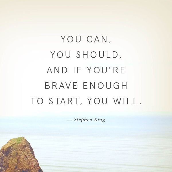The thing is you don't need to be brave enough to start. START DESPITE HOW SCARED YOU ARE! JUST START.: