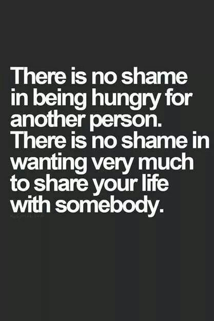 Thee is no shame in being hungry for another person . There is no shame in wanting very much to share your life with somebody...