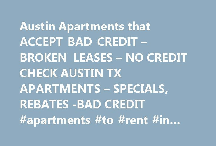 Austin Apartments that ACCEPT BAD CREDIT – BROKEN LEASES – NO CREDIT CHECK AUSTIN TX APARTMENTS – SPECIALS, REBATES -BAD CREDIT #apartments #to #rent #in #dublin http://apartment.remmont.com/austin-apartments-that-accept-bad-credit-broken-leases-no-credit-check-austin-tx-apartments-specials-rebates-bad-credit-apartments-to-rent-in-dublin/  #no credit check apartments # Looking for Austin Apartments that accept Broken Leases? We work with MANY Austin Apartments that take broken leases CHEAP…