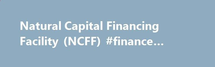 Natural Capital Financing Facility (NCFF) #finance #internship finance.nef2.com/... #capital finance # Natural Capital Financing Facility (NCFF) Natural Capital Financing Facility (NCFF) The Natural Capital Financing Facility (NCFF) is a financial instrument that combines EIB financing and European Commission funding under the LIFE Programme, the EU s funding instrument for the environment and climate action. The NCFF will contribute to meeting the objectives set out by LIFE, in partic...
