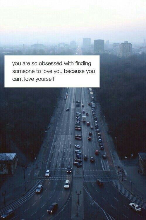 """You are so obsessed with finding someone to love you because you can't love yourself."""
