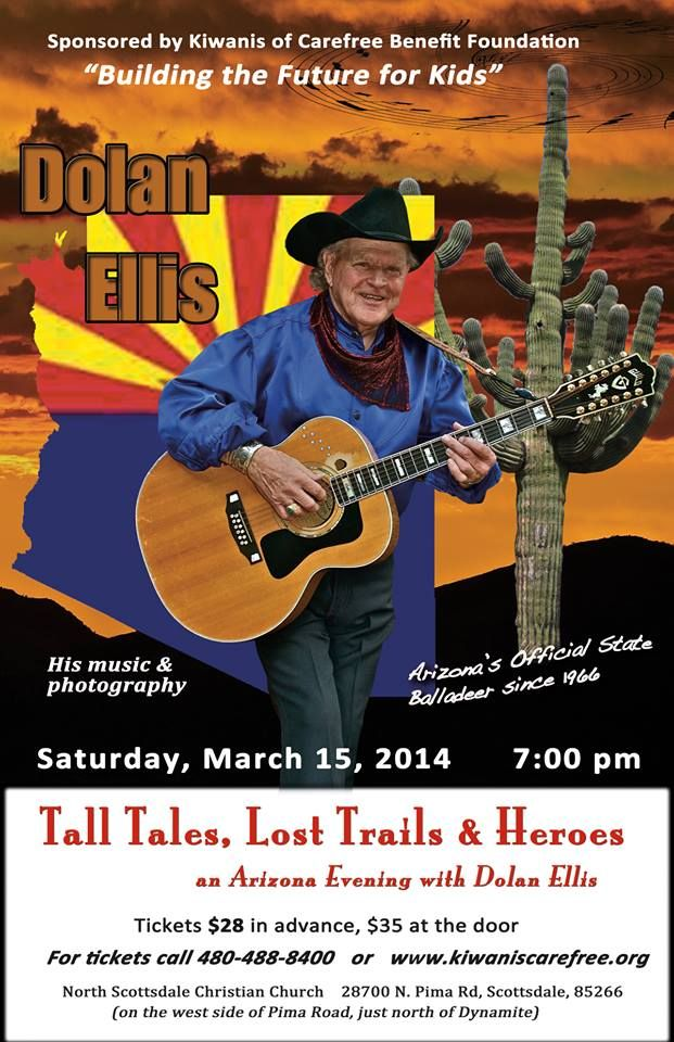 "If you'd like to save a little money and buy your tickets early for DOLAN ELLIS'S SHOW, ""TALL TALES, LOST TRAILS and HEROES, at the North Scottsdale Christian Church, 28700 N. Pima Rd, Scottsdale, call 480 488 8400 or go to the website:  www.kiwaniscarefree.org.  >>  Proceeds from the concert go to the Kiwanis of Carefree Benefit Foundation, ""Building the Future for Kids"". Visit Dolan's website at:  www.dolanellis.com"