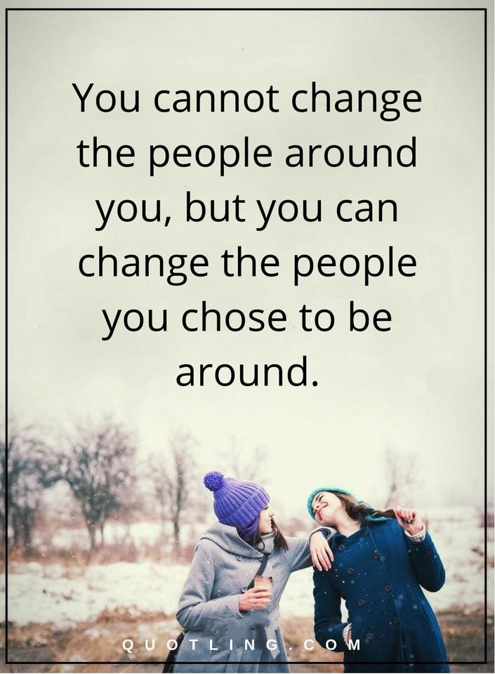 negative people quotes You cannot change the people around you, but you can change the people you chose to be around.