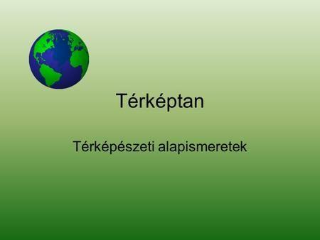 Térképtan Térképészeti alapismeretek. Kartográfia •A térképészet vagy kartográfia (a görög chartis = hártya, kártya és graphein = írás, rajzolás) a térképek.