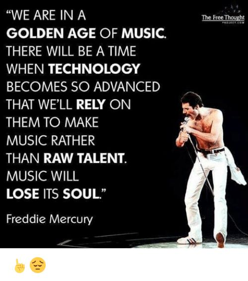 "Memes, Music, and Free: ""WE ARE IN A  GOLDEN AGE OF MUSIC.  THERE WILL BE A TIME  WHEN TECHNOLOGY  BECOMES SO ADVANCED  THAT WELL  RELY ON  THEM TO MAKE  MUSIC RATHER  THAN RAW TALENT.  MUSIC WILL  LOSE ITS SOUL.""  Freddie Mercury  The Free Thought ☝"