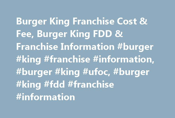 Burger King Franchise Cost & Fee, Burger King FDD & Franchise Information #burger #king #franchise #information, #burger #king #ufoc, #burger #king #fdd #franchise #information http://maine.nef2.com/burger-king-franchise-cost-fee-burger-king-fdd-franchise-information-burger-king-franchise-information-burger-king-ufoc-burger-king-fdd-franchise-information/  # Burger King Franchise Cost & Fees Date of Incorporation: 1956Franchising Since: 1956Headquarters: Miami, Florida Business Description…