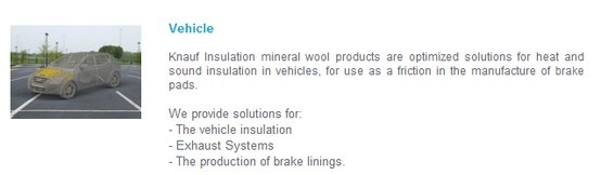 Vehicle   Knauf Insulation mineral wool products are optimized solutions for heat and sound insulation in vehicles, for use as a friction in the manufacture of brake pads.   We provide solutions for:  - The vehicle insulation  - Exhaust Systems  - The production of brake linings.