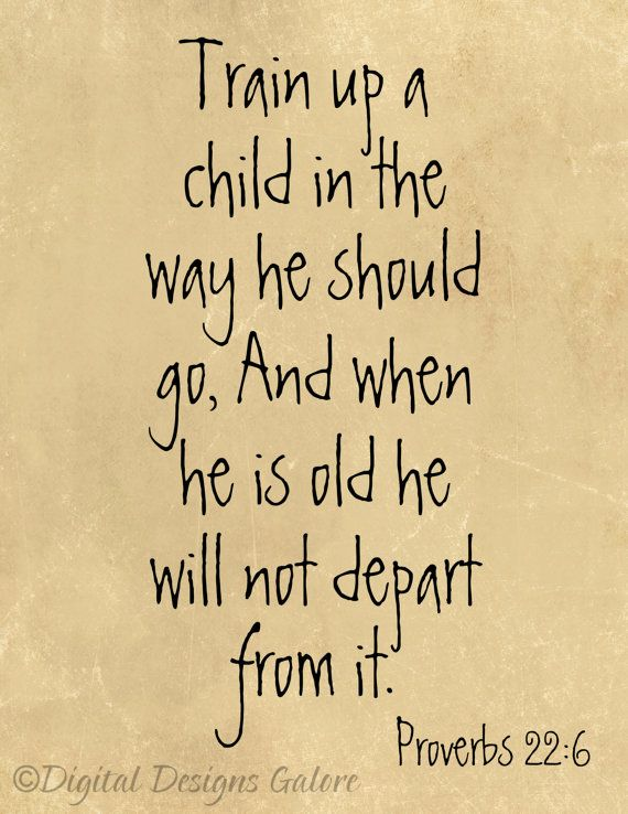 Train up a child in the way he should go, And when he is old he will not depart from it. Proverbs 22:6 Saying on Hal's sampler