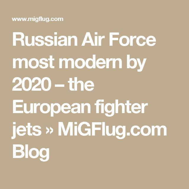 Russian Air Force most modern by 2020 – the European fighter jets » MiGFlug.com Blog