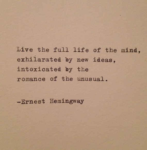 Live the full life of the mind, exhilarated by new ideas, intoxicated by the romance of the unusual. (Ernest Hemingway).