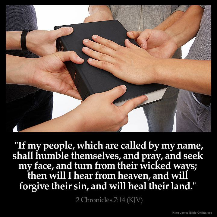 """If my people, which are called by my name, shall humble themselves, and pray, and seek my face, and turn from their wicked ways; then will I hear from heaven, and will forgive their sin, and will heal their land.""  --- Chronicles 7:14 (KJV)"